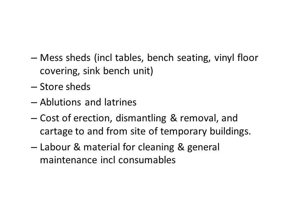 – Mess sheds (incl tables, bench seating, vinyl floor covering, sink bench unit) – Store sheds – Ablutions and latrines – Cost of erection, dismantlin