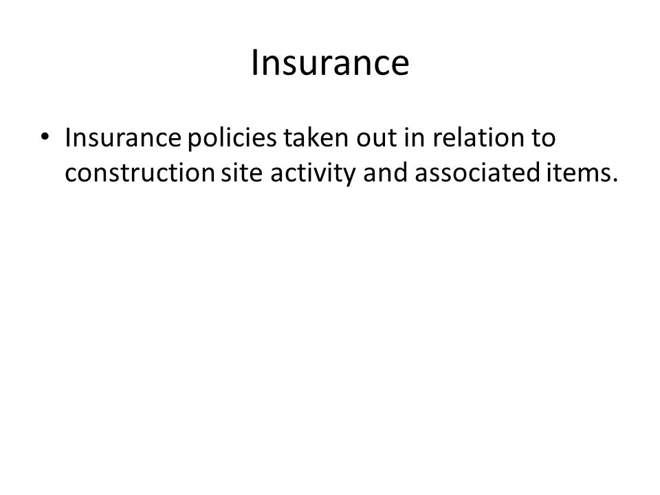 Insurance Insurance policies taken out in relation to construction site activity and associated items.