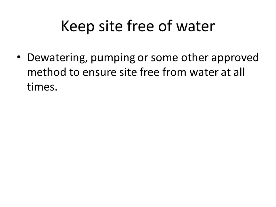 Keep site free of water Dewatering, pumping or some other approved method to ensure site free from water at all times.