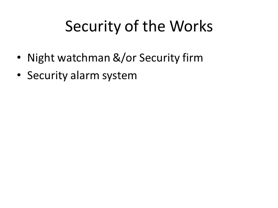 Security of the Works Night watchman &/or Security firm Security alarm system