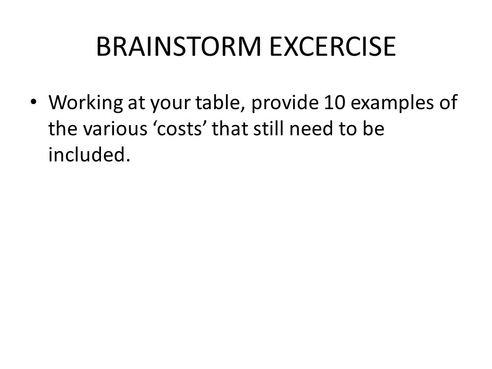 BRAINSTORM EXCERCISE Working at your table, provide 10 examples of the various 'costs' that still need to be included.