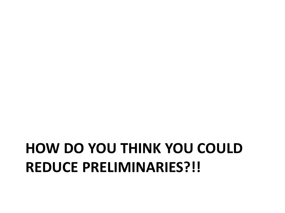 HOW DO YOU THINK YOU COULD REDUCE PRELIMINARIES?!!