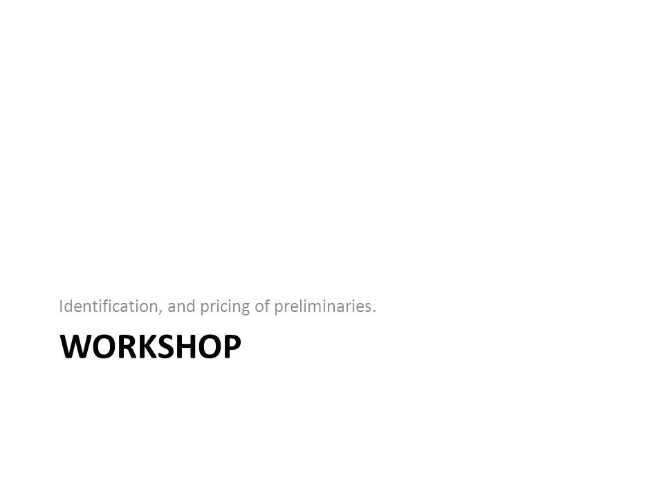 WORKSHOP Identification, and pricing of preliminaries.