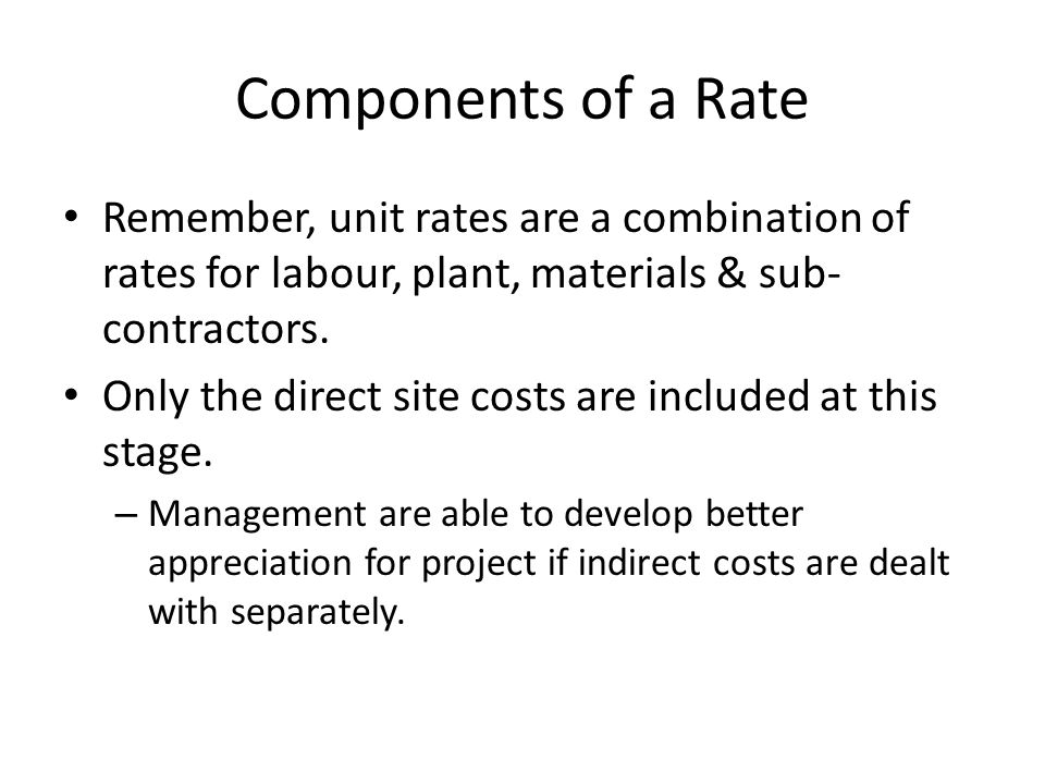 Components of a Rate Remember, unit rates are a combination of rates for labour, plant, materials & sub- contractors. Only the direct site costs are i