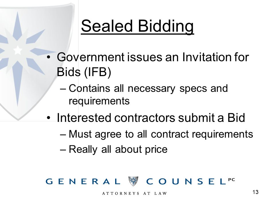 Sealed Bidding Government issues an Invitation for Bids (IFB) –Contains all necessary specs and requirements Interested contractors submit a Bid –Must agree to all contract requirements –Really all about price 13