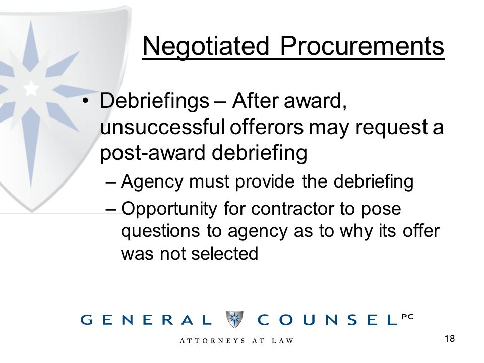 Negotiated Procurements Debriefings – After award, unsuccessful offerors may request a post-award debriefing –Agency must provide the debriefing –Opportunity for contractor to pose questions to agency as to why its offer was not selected 18