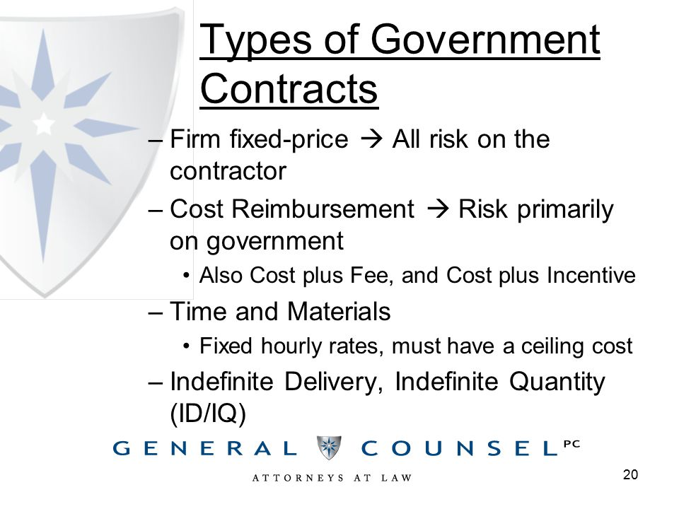 Types of Government Contracts –Firm fixed-price  All risk on the contractor –Cost Reimbursement  Risk primarily on government Also Cost plus Fee, and Cost plus Incentive –Time and Materials Fixed hourly rates, must have a ceiling cost –Indefinite Delivery, Indefinite Quantity (ID/IQ) 20