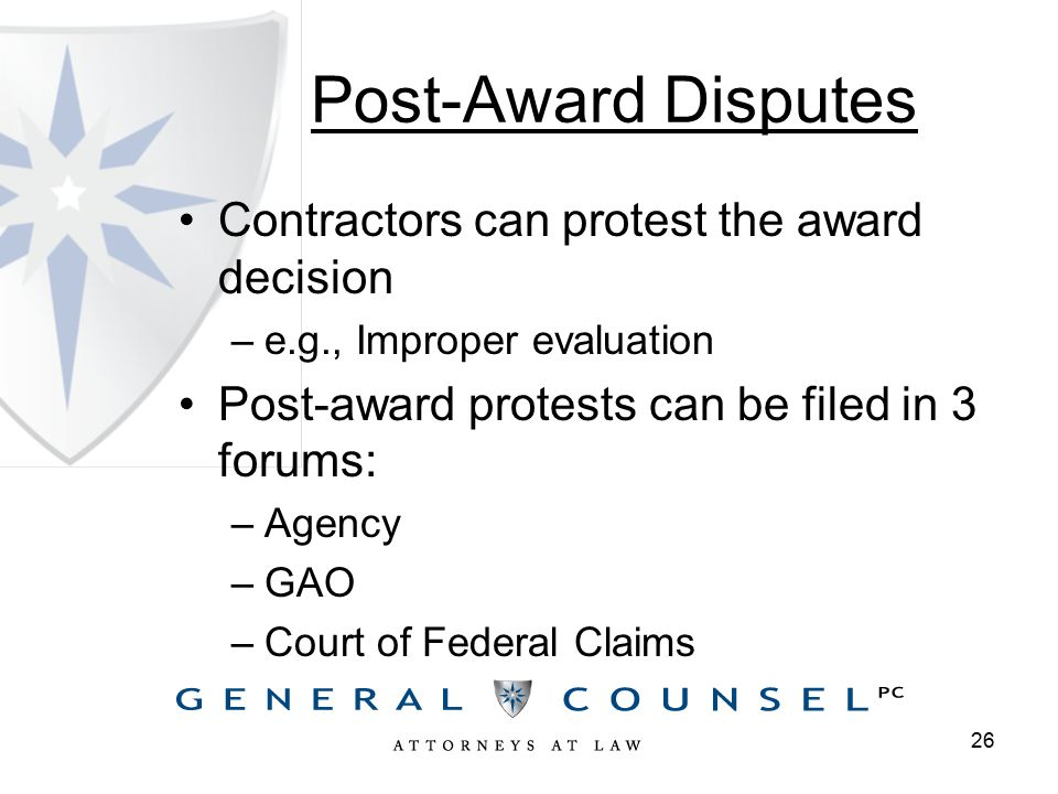 Post-Award Disputes Contractors can protest the award decision –e.g., Improper evaluation Post-award protests can be filed in 3 forums: –Agency –GAO –Court of Federal Claims 26