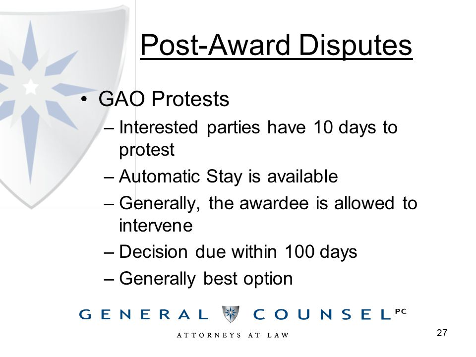 Post-Award Disputes GAO Protests –Interested parties have 10 days to protest –Automatic Stay is available –Generally, the awardee is allowed to intervene –Decision due within 100 days –Generally best option 27