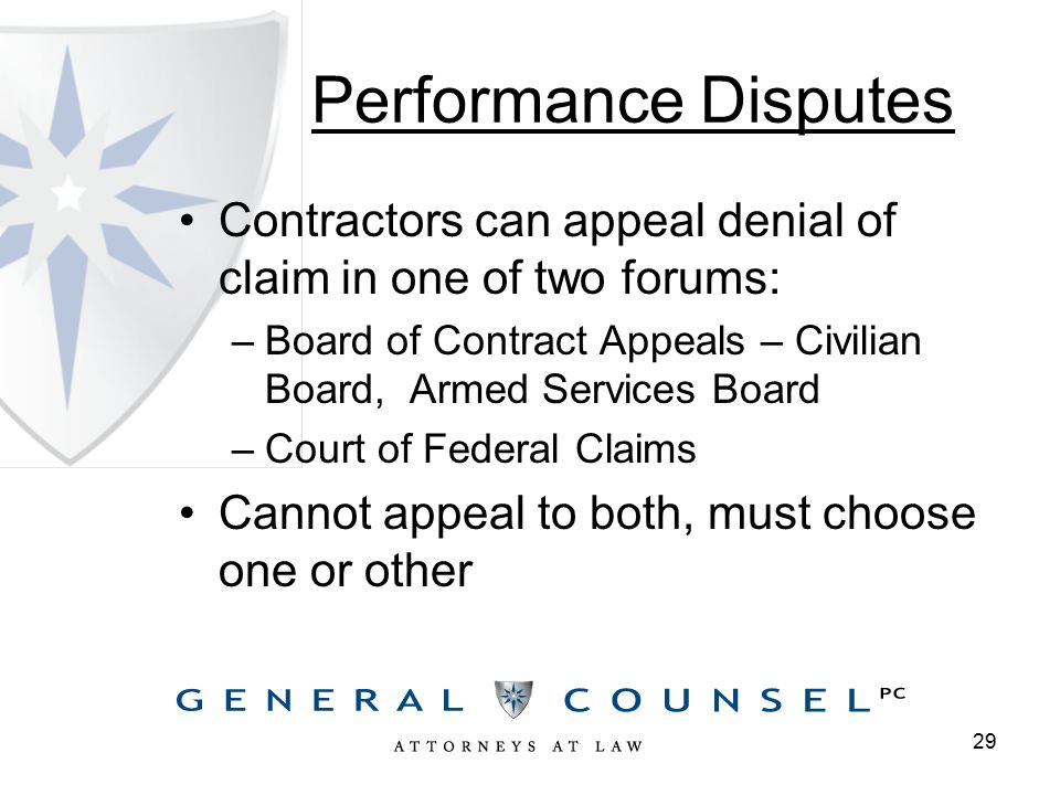 Performance Disputes Contractors can appeal denial of claim in one of two forums: –Board of Contract Appeals – Civilian Board, Armed Services Board –Court of Federal Claims Cannot appeal to both, must choose one or other 29