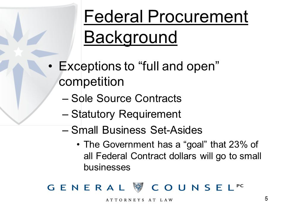 Federal Procurement Background Exceptions to full and open competition –Sole Source Contracts –Statutory Requirement –Small Business Set-Asides The Government has a goal that 23% of all Federal Contract dollars will go to small businesses 5