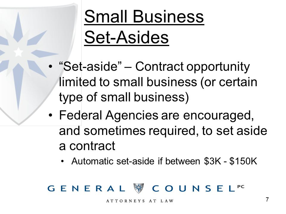 Small Business Set-Asides Set-aside – Contract opportunity limited to small business (or certain type of small business) Federal Agencies are encouraged, and sometimes required, to set aside a contract Automatic set-aside if between $3K - $150K 7