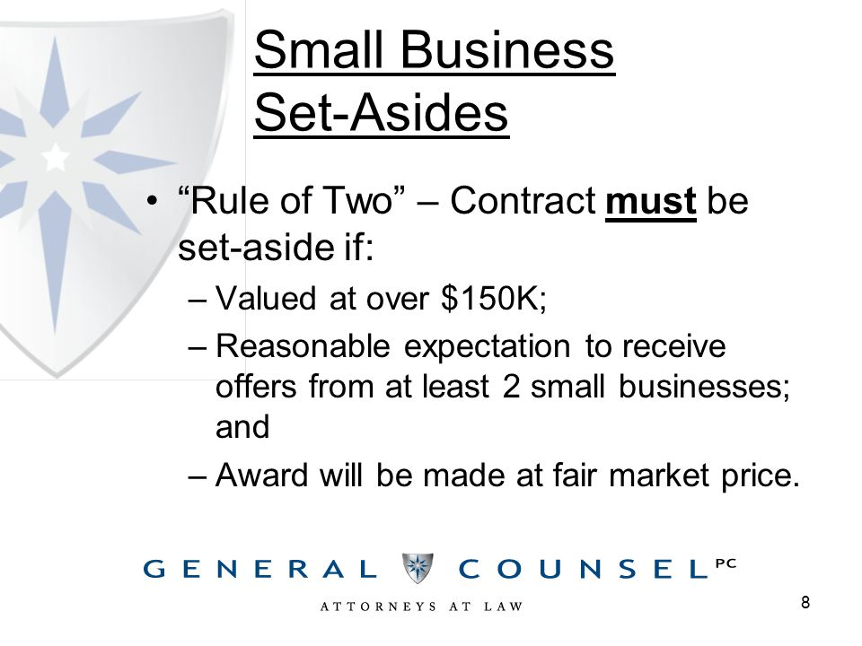 Small Business Set-Asides Rule of Two – Contract must be set-aside if: –Valued at over $150K; –Reasonable expectation to receive offers from at least 2 small businesses; and –Award will be made at fair market price.