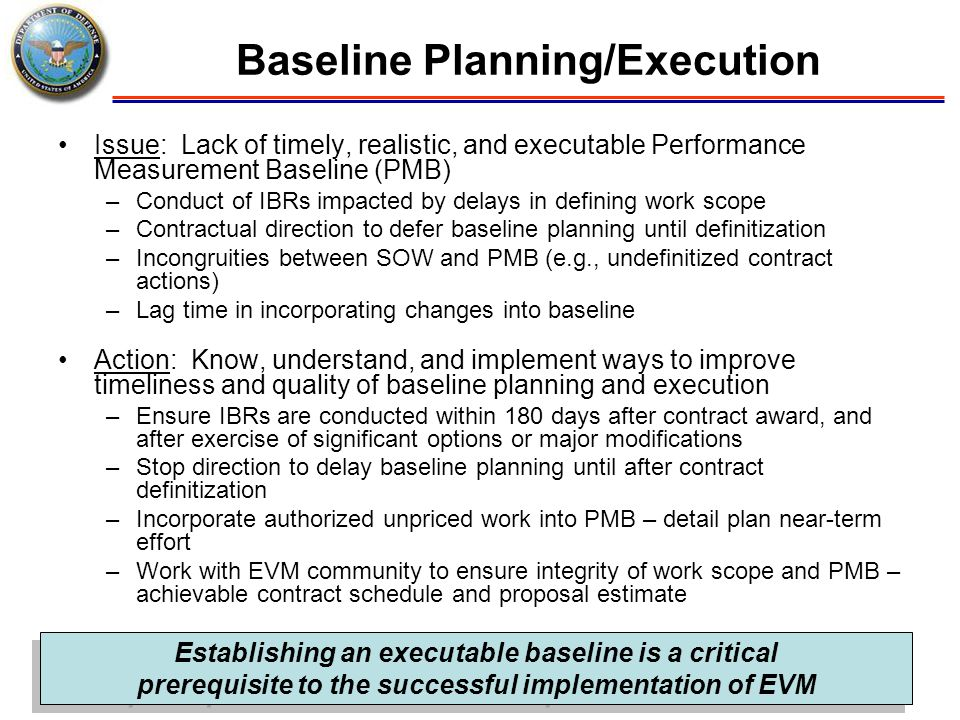 Issue: Lack of timely, realistic, and executable Performance Measurement Baseline (PMB) –Conduct of IBRs impacted by delays in defining work scope –Co