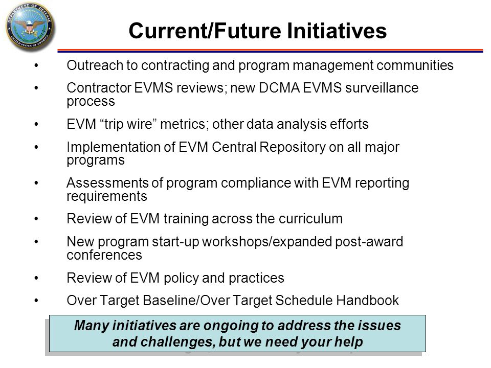 Current/Future Initiatives Outreach to contracting and program management communities Contractor EVMS reviews; new DCMA EVMS surveillance process EVM