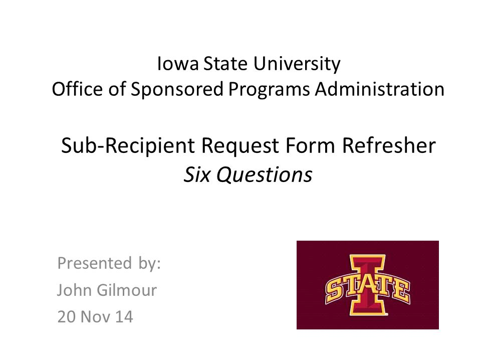 Iowa State University Office of Sponsored Programs Administration Sub-Recipient Request Form Refresher Six Questions Presented by: John Gilmour 20 Nov 14