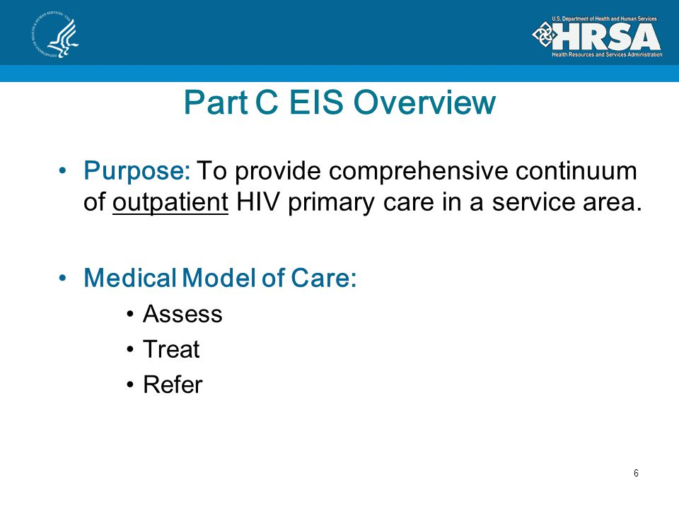 Part C EIS Overview Purpose: To provide comprehensive continuum of outpatient HIV primary care in a service area.