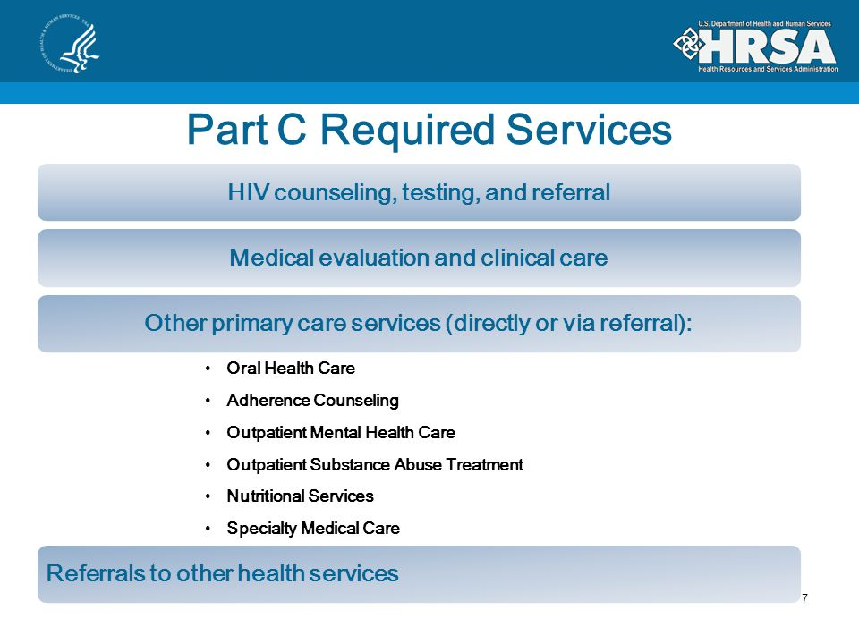 Part C Required Services HIV counseling, testing, and referralMedical evaluation and clinical careOther primary care services (directly or via referral): Oral Health Care Adherence Counseling Outpatient Mental Health Care Outpatient Substance Abuse Treatment Nutritional Services Specialty Medical Care Referrals to other health services 7