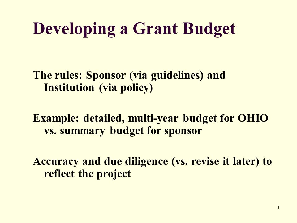 1 Developing a Grant Budget The rules: Sponsor (via guidelines) and Institution (via policy) Example: detailed, multi-year budget for OHIO vs.