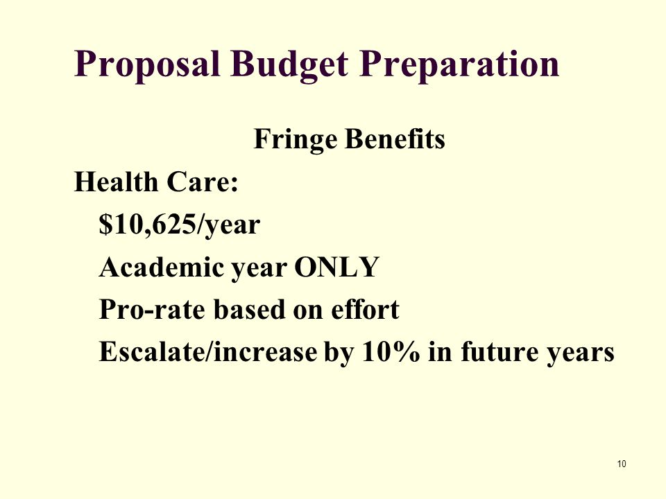 10 Proposal Budget Preparation Fringe Benefits Health Care: $10,625/year Academic year ONLY Pro-rate based on effort Escalate/increase by 10% in future years