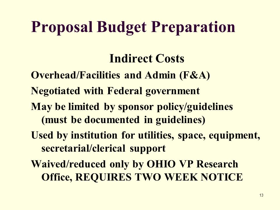 13 Proposal Budget Preparation Indirect Costs Overhead/Facilities and Admin (F&A) Negotiated with Federal government May be limited by sponsor policy/guidelines (must be documented in guidelines) Used by institution for utilities, space, equipment, secretarial/clerical support Waived/reduced only by OHIO VP Research Office, REQUIRES TWO WEEK NOTICE