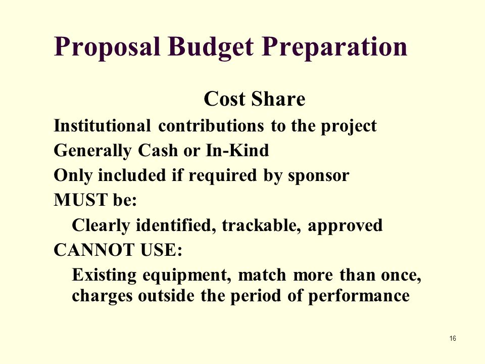 16 Proposal Budget Preparation Cost Share Institutional contributions to the project Generally Cash or In-Kind Only included if required by sponsor MUST be: Clearly identified, trackable, approved CANNOT USE: Existing equipment, match more than once, charges outside the period of performance