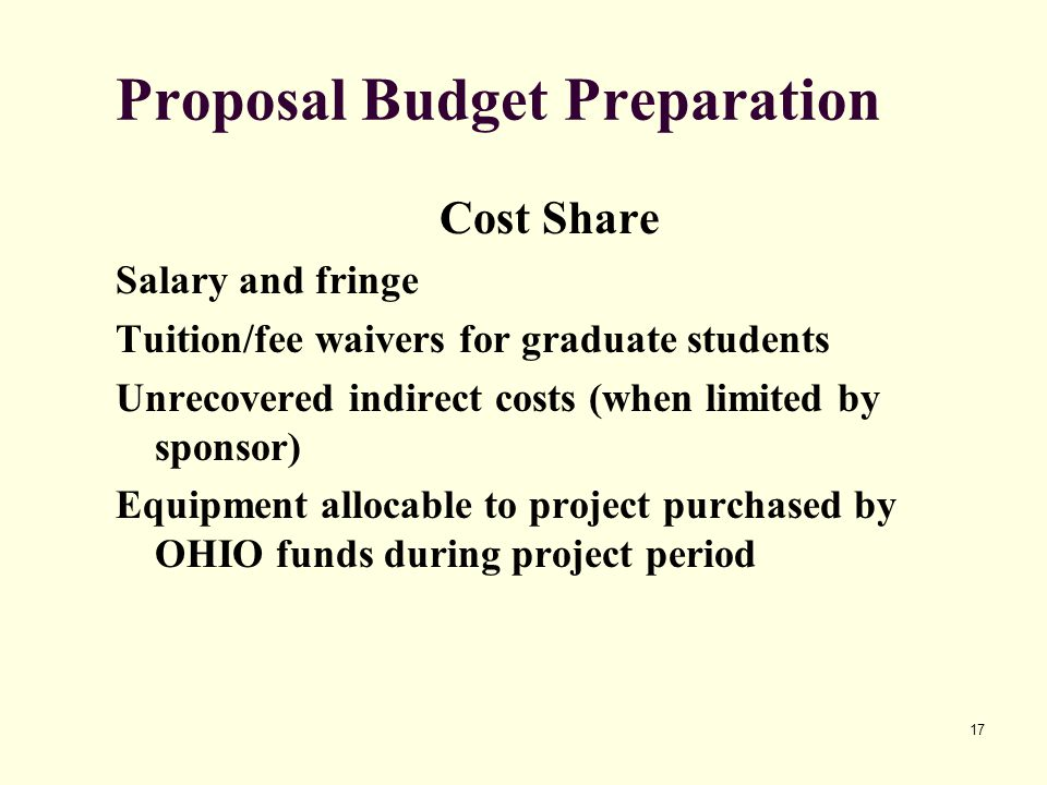 17 Proposal Budget Preparation Cost Share Salary and fringe Tuition/fee waivers for graduate students Unrecovered indirect costs (when limited by sponsor) Equipment allocable to project purchased by OHIO funds during project period