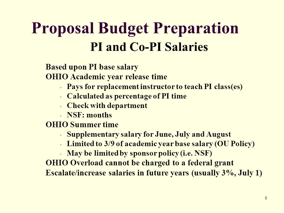 6 Proposal Budget Preparation PI and Co-PI Salaries Based upon PI base salary OHIO Academic year release time  Pays for replacement instructor to teach PI class(es)  Calculated as percentage of PI time  Check with department  NSF: months OHIO Summer time  Supplementary salary for June, July and August  Limited to 3/9 of academic year base salary (OU Policy)  May be limited by sponsor policy (i.e.