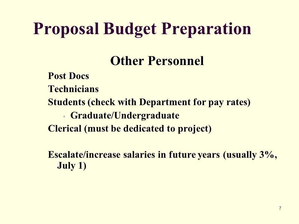7 Proposal Budget Preparation Other Personnel Post Docs Technicians Students (check with Department for pay rates)  Graduate/Undergraduate Clerical (must be dedicated to project) Escalate/increase salaries in future years (usually 3%, July 1)