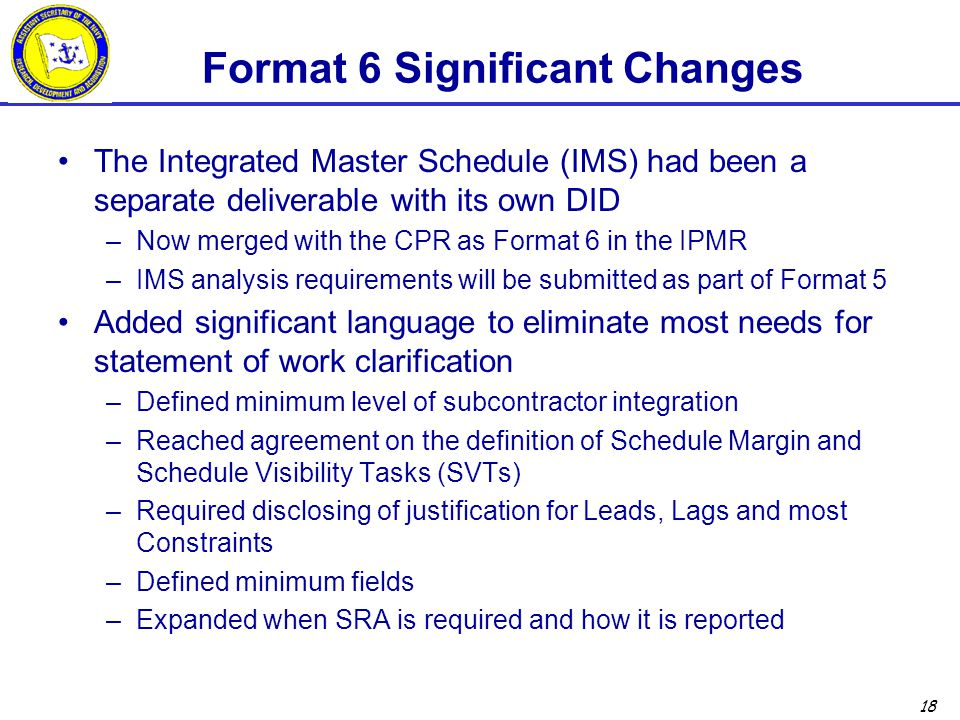 18 Format 6 Significant Changes The Integrated Master Schedule (IMS) had been a separate deliverable with its own DID –Now merged with the CPR as Format 6 in the IPMR –IMS analysis requirements will be submitted as part of Format 5 Added significant language to eliminate most needs for statement of work clarification –Defined minimum level of subcontractor integration –Reached agreement on the definition of Schedule Margin and Schedule Visibility Tasks (SVTs) –Required disclosing of justification for Leads, Lags and most Constraints –Defined minimum fields –Expanded when SRA is required and how it is reported