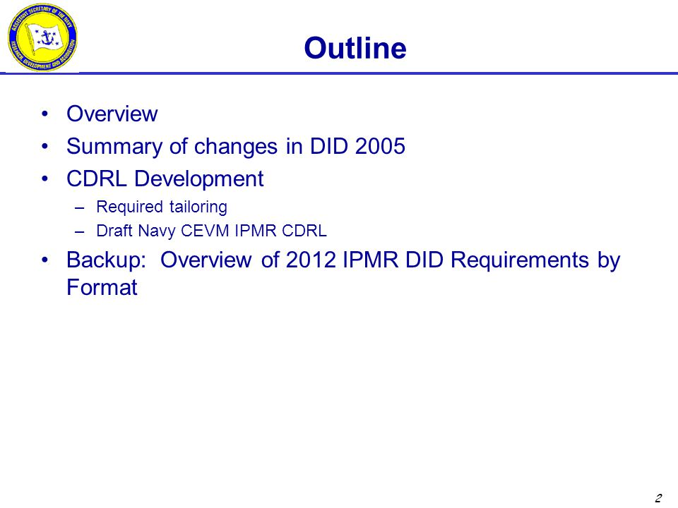 2 Outline Overview Summary of changes in DID 2005 CDRL Development –Required tailoring –Draft Navy CEVM IPMR CDRL Backup: Overview of 2012 IPMR DID Requirements by Format