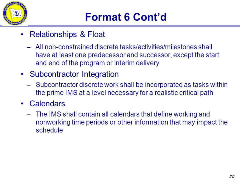 20 Format 6 Cont'd Relationships & Float –All non-constrained discrete tasks/activities/milestones shall have at least one predecessor and successor, except the start and end of the program or interim delivery Subcontractor Integration –Subcontractor discrete work shall be incorporated as tasks within the prime IMS at a level necessary for a realistic critical path Calendars –The IMS shall contain all calendars that define working and nonworking time periods or other information that may impact the schedule