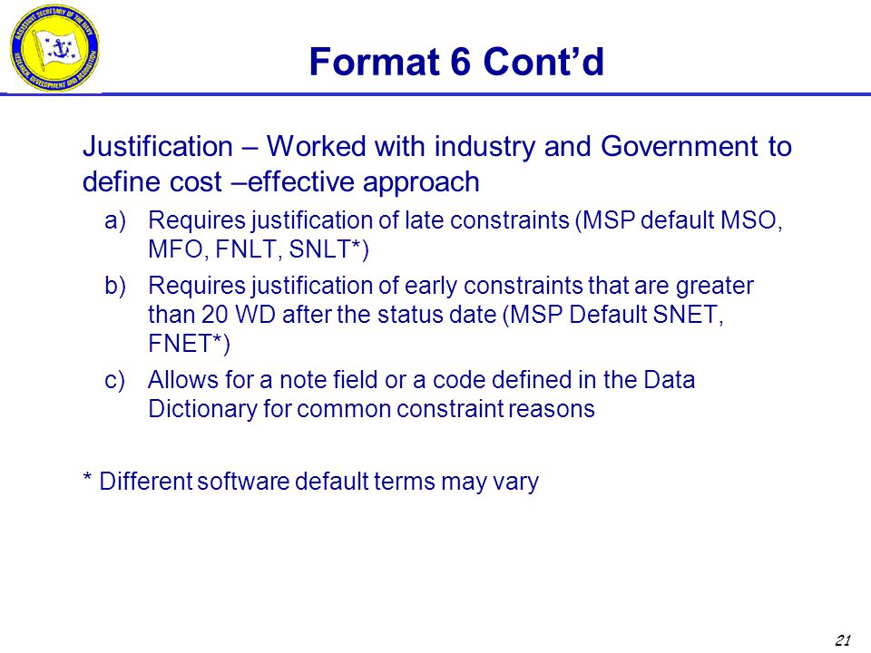 21 Format 6 Cont'd Justification – Worked with industry and Government to define cost –effective approach a)Requires justification of late constraints