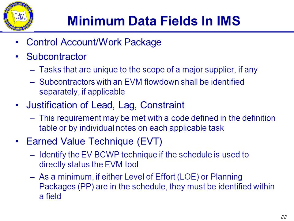 22 Minimum Data Fields In IMS Control Account/Work Package Subcontractor –Tasks that are unique to the scope of a major supplier, if any –Subcontracto