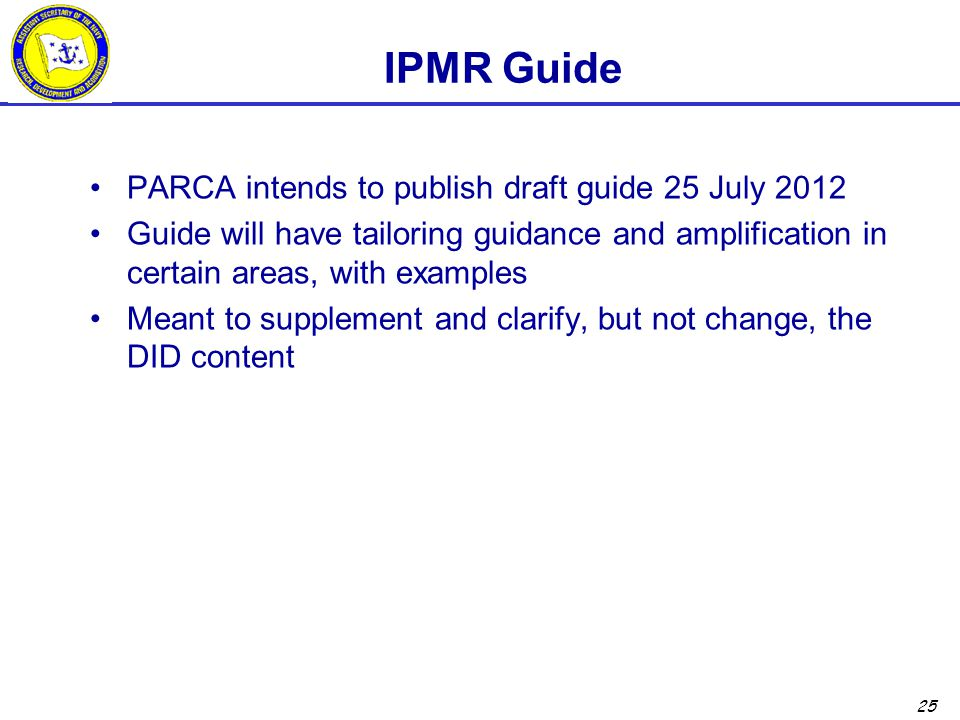 25 IPMR Guide PARCA intends to publish draft guide 25 July 2012 Guide will have tailoring guidance and amplification in certain areas, with examples Meant to supplement and clarify, but not change, the DID content