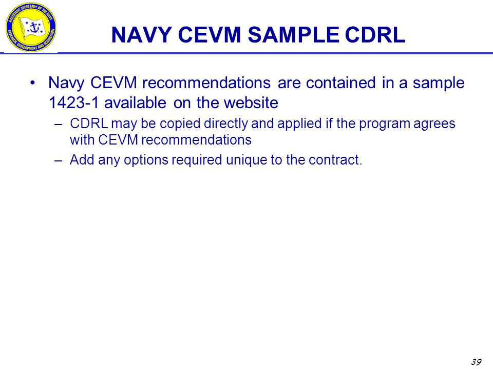 39 NAVY CEVM SAMPLE CDRL Navy CEVM recommendations are contained in a sample 1423-1 available on the website –CDRL may be copied directly and applied if the program agrees with CEVM recommendations –Add any options required unique to the contract.