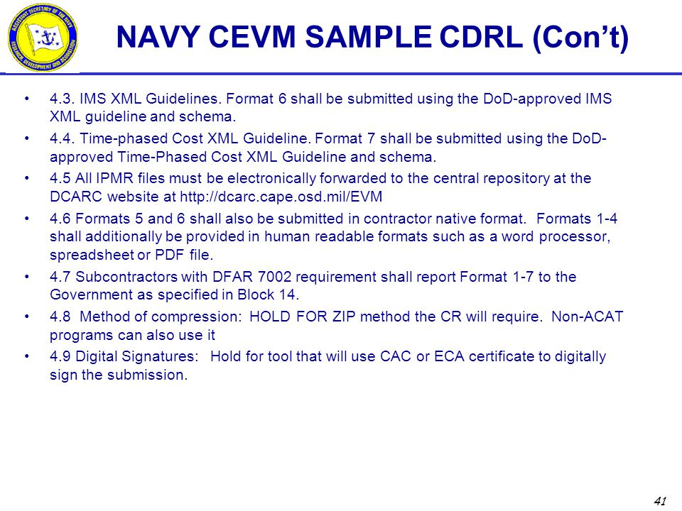 41 NAVY CEVM SAMPLE CDRL (Con't) 4.3. IMS XML Guidelines. Format 6 shall be submitted using the DoD-approved IMS XML guideline and schema. 4.4. Time-p