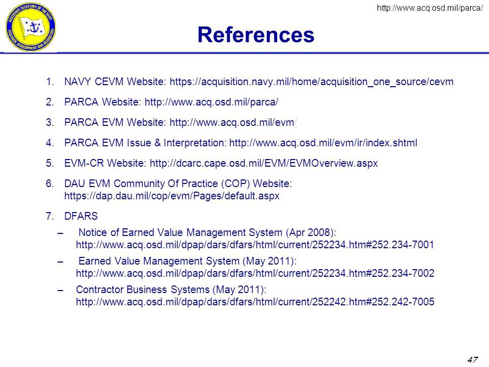 47 References 1.NAVY CEVM Website: https://acquisition.navy.mil/home/acquisition_one_source/cevm 2.PARCA Website: http://www.acq.osd.mil/parca/ 3.PARCA EVM Website: http://www.acq.osd.mil/evm// 4.PARCA EVM Issue & Interpretation: http://www.acq.osd.mil/evm/ir/index.shtml 5.EVM-CR Website: http://dcarc.cape.osd.mil/EVM/EVMOverview.aspx 6.DAU EVM Community Of Practice (COP) Website: https://dap.dau.mil/cop/evm/Pages/default.aspx 7.DFARS – Notice of Earned Value Management System (Apr 2008): http://www.acq.osd.mil/dpap/dars/dfars/html/current/252234.htm#252.234-7001 – Earned Value Management System (May 2011): http://www.acq.osd.mil/dpap/dars/dfars/html/current/252234.htm#252.234-7002 –Contractor Business Systems (May 2011): http://www.acq.osd.mil/dpap/dars/dfars/html/current/252242.htm#252.242-7005 http://www.acq.osd.mil/parca/