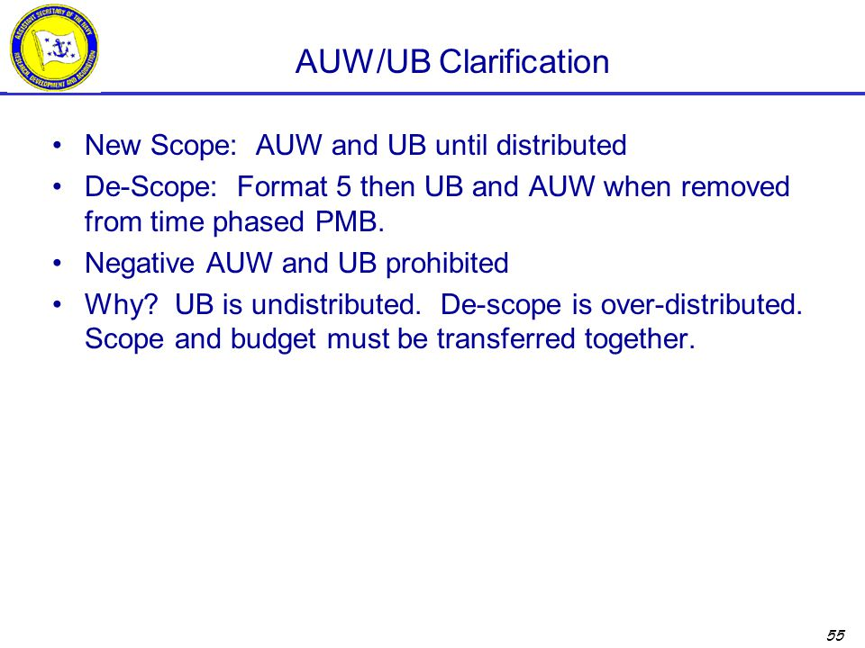 55 AUW/UB Clarification New Scope: AUW and UB until distributed De-Scope: Format 5 then UB and AUW when removed from time phased PMB.
