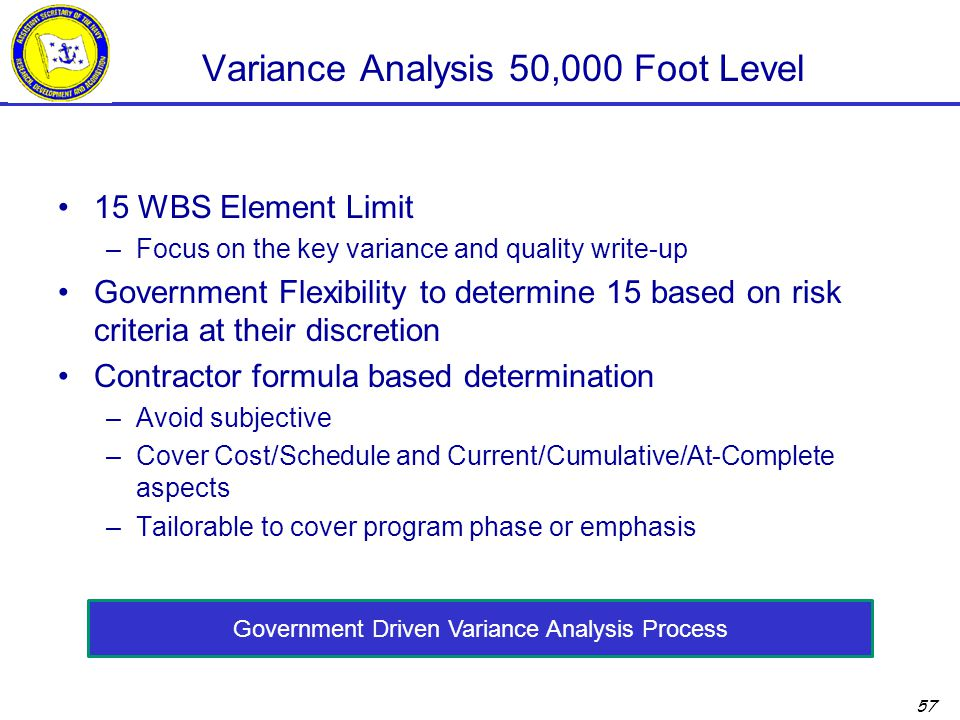 57 Variance Analysis 50,000 Foot Level 15 WBS Element Limit –Focus on the key variance and quality write-up Government Flexibility to determine 15 based on risk criteria at their discretion Contractor formula based determination –Avoid subjective –Cover Cost/Schedule and Current/Cumulative/At-Complete aspects –Tailorable to cover program phase or emphasis Government Driven Variance Analysis Process