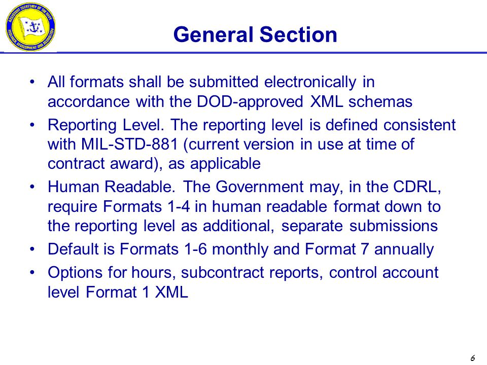 6 General Section All formats shall be submitted electronically in accordance with the DOD-approved XML schemas Reporting Level. The reporting level i