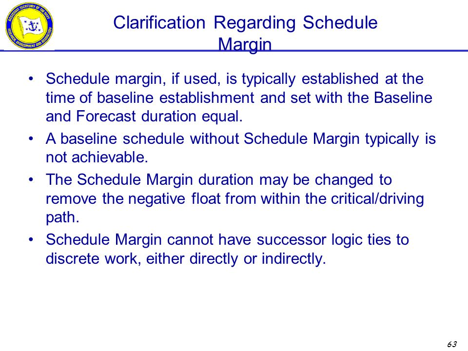 63 Clarification Regarding Schedule Margin Schedule margin, if used, is typically established at the time of baseline establishment and set with the Baseline and Forecast duration equal.
