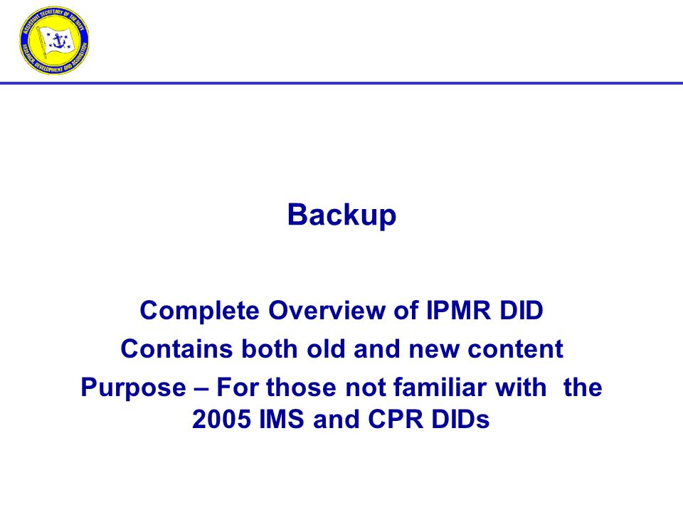 Complete Overview of IPMR DID Contains both old and new content Purpose – For those not familiar with the 2005 IMS and CPR DIDs Backup
