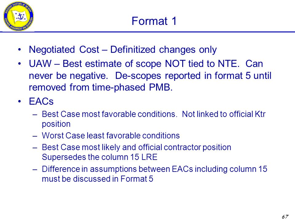 67 Format 1 Negotiated Cost – Definitized changes only UAW – Best estimate of scope NOT tied to NTE. Can never be negative. De-scopes reported in form