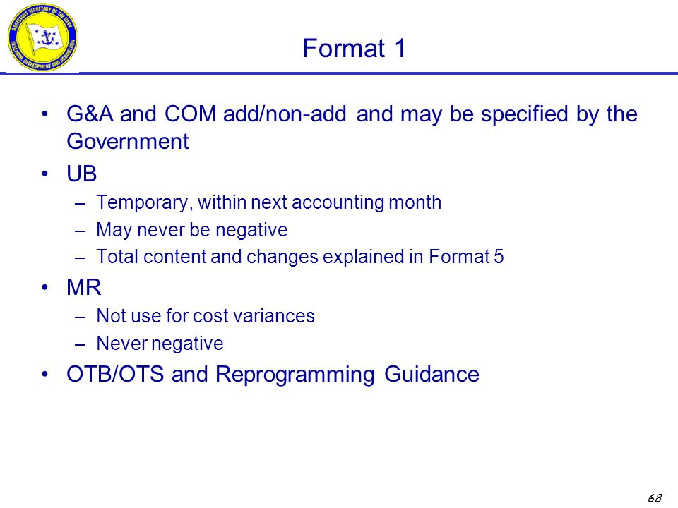 68 Format 1 G&A and COM add/non-add and may be specified by the Government UB –Temporary, within next accounting month –May never be negative –Total content and changes explained in Format 5 MR –Not use for cost variances –Never negative OTB/OTS and Reprogramming Guidance