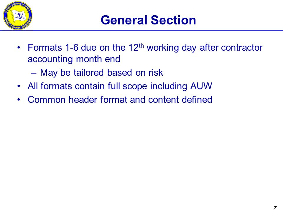 7 General Section Formats 1-6 due on the 12 th working day after contractor accounting month end –May be tailored based on risk All formats contain full scope including AUW Common header format and content defined