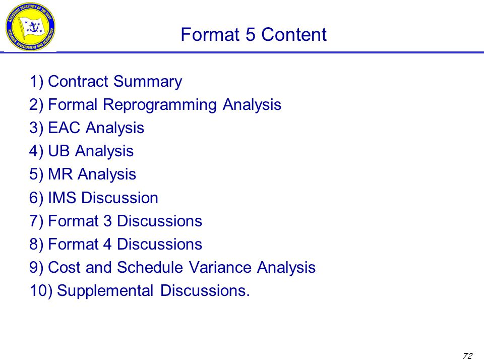 72 Format 5 Content 1) Contract Summary 2) Formal Reprogramming Analysis 3) EAC Analysis 4) UB Analysis 5) MR Analysis 6) IMS Discussion 7) Format 3 Discussions 8) Format 4 Discussions 9) Cost and Schedule Variance Analysis 10) Supplemental Discussions.