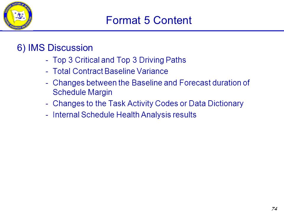 74 Format 5 Content 6) IMS Discussion -Top 3 Critical and Top 3 Driving Paths -Total Contract Baseline Variance -Changes between the Baseline and Forecast duration of Schedule Margin -Changes to the Task Activity Codes or Data Dictionary -Internal Schedule Health Analysis results