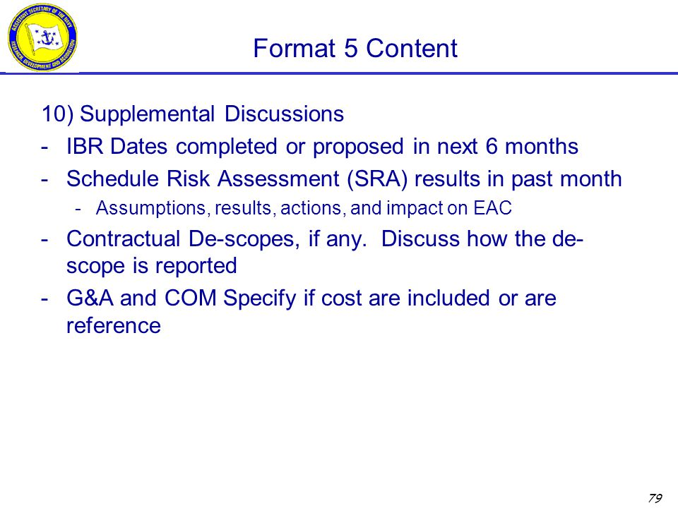 79 Format 5 Content 10) Supplemental Discussions -IBR Dates completed or proposed in next 6 months -Schedule Risk Assessment (SRA) results in past month -Assumptions, results, actions, and impact on EAC -Contractual De-scopes, if any.
