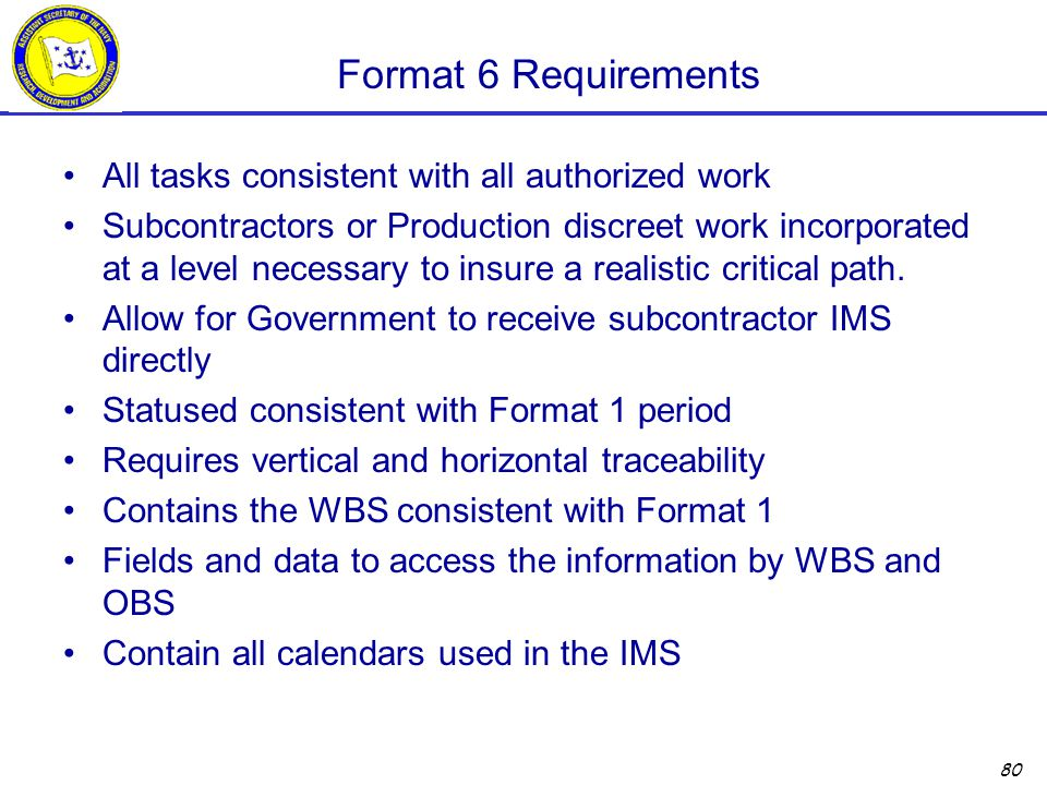 80 Format 6 Requirements All tasks consistent with all authorized work Subcontractors or Production discreet work incorporated at a level necessary to insure a realistic critical path.